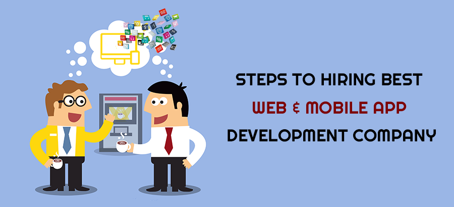 Steps to hiring best web and mobile app development Company