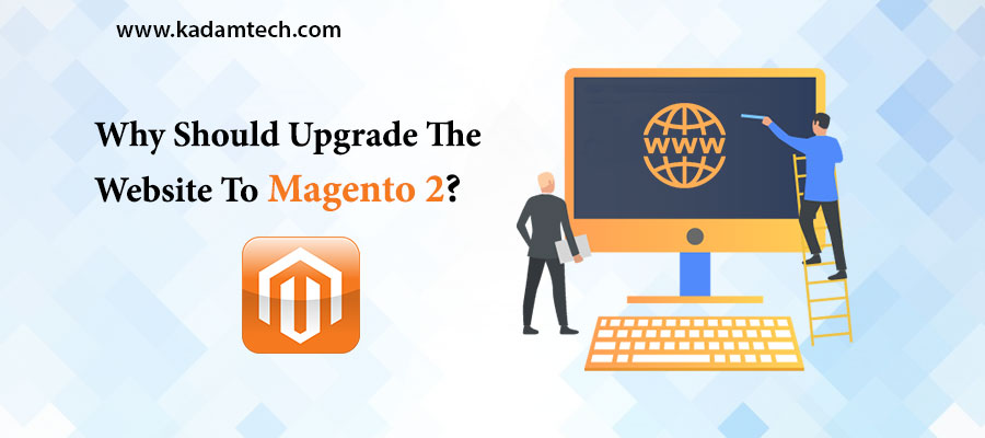 Why Should Upgrade The Website To Magento 2?